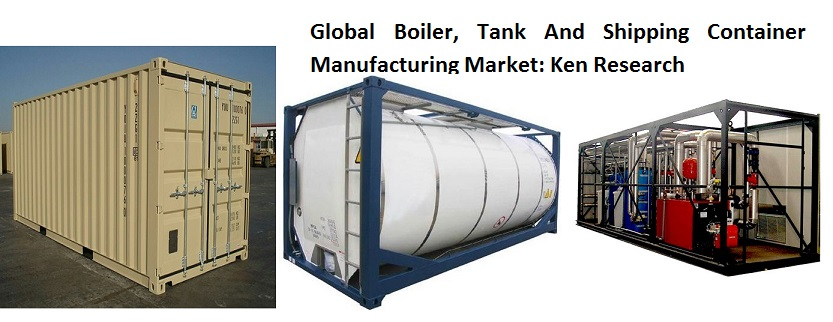 Rapid Industrialization, Followed By Increase in New & Hybrid Vehicle Demand in Developing Nations is Set to Drive Global Boiler, Tank And Shipping Container Manufacturing Market in the Forecast Period: KenResearch