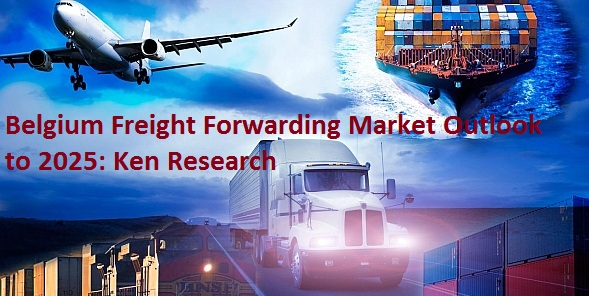Growth in Belgium Freight Forwarding Market Driven by High Volume of International Trade, Presence of International Players and Innovation in Technology: Ken Research